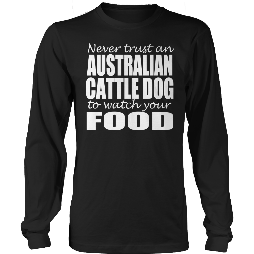 Never Trust An Australian Cattle Dog To Watch Your Food Long Sleeve Tee