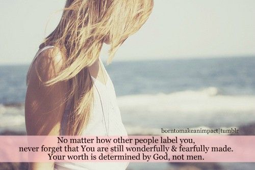 You were made in His image, bought with the blood of Christ, and are precious in HIS sight