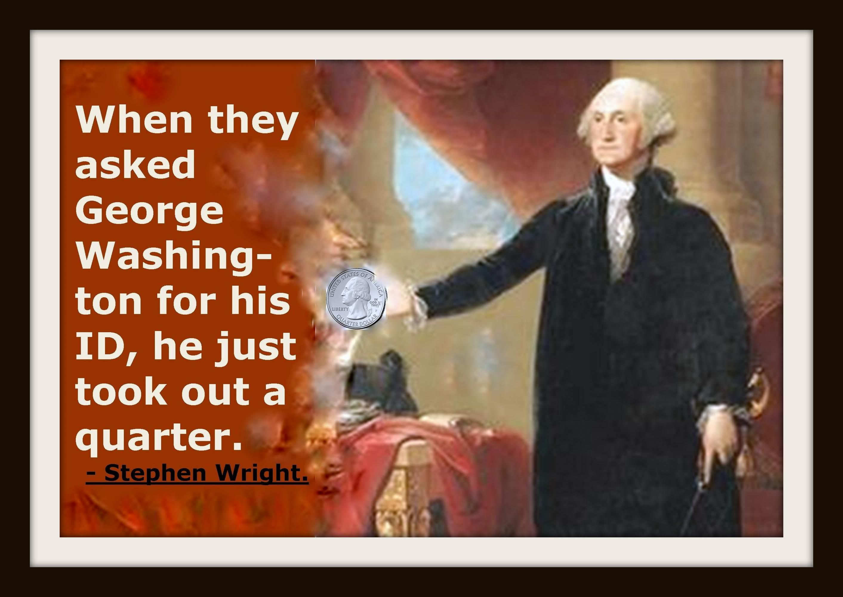 When they asked George Washington for his ID, he just took out a quarter.