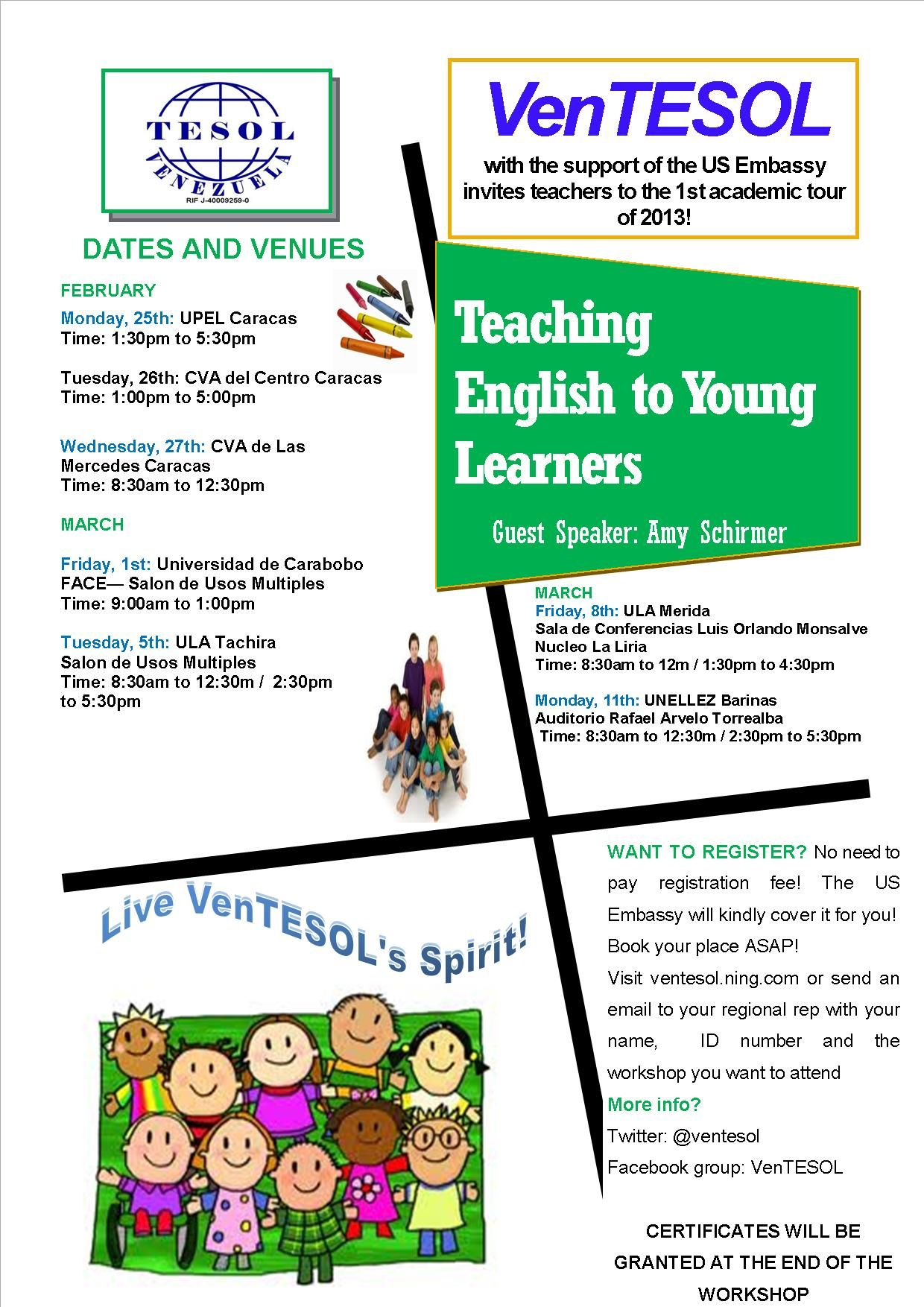 VenTESOL invites to its 1st academic tour of 2013: Teaching English to Young Learners.   Guest speaker: Amy Schirmer    *Feb. 25th: UPEL - IPC, Caracas  *Feb. 26th: CVA del Centro, Caracas  *Feb. 27th: CVA de Las Mercedes, Caracas  *March 1st: Universidad de Carabobo, Valencia  *March 5th (Tuesday): ULA Tachira  *March 8th (Friday): ULA Merida  *March 11th: UNELLEZ Barinas    To book your seat, join our Ning http://ventesol.ning.com/.