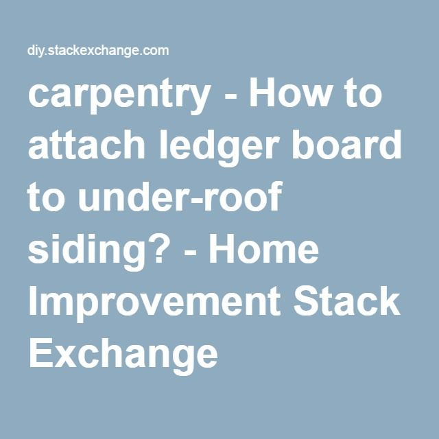 carpentry - How to attach ledger board to under-roof siding? - Home ...