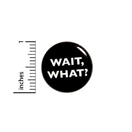 """Funny Button Wait, What Huh Jacket or Backpack Pin Random Humor Pinback 1"""" #24-14"""