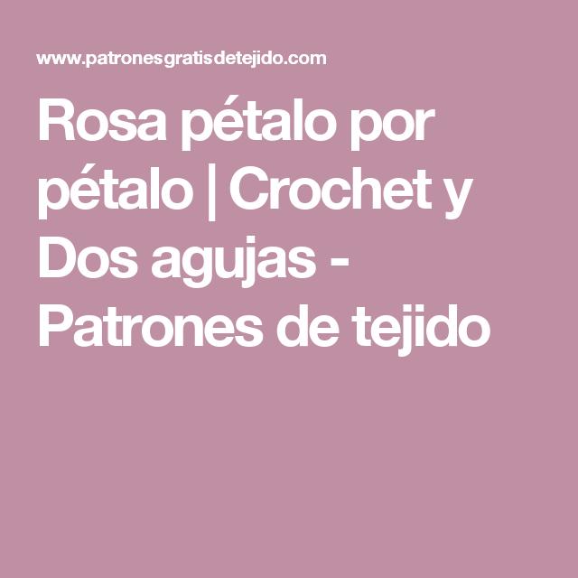 Rosa pétalo por pétalo | Crochet y Dos agujas - Patrones de tejido ...