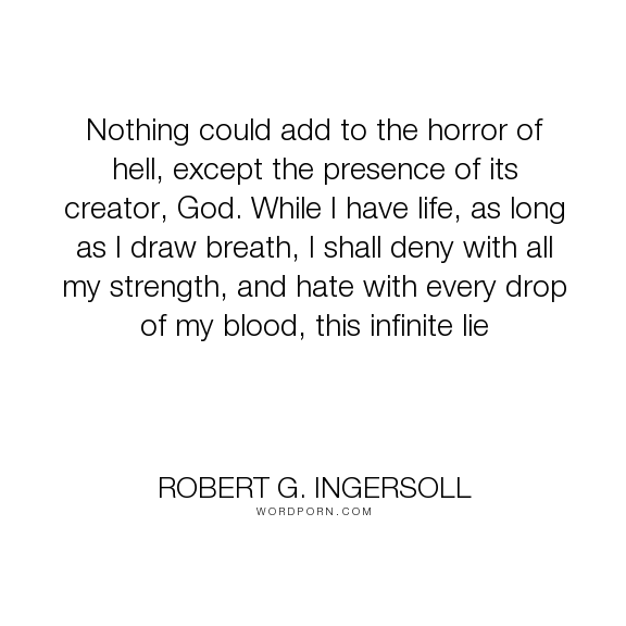 """Robert G. Ingersoll - """"Nothing could add to the horror of hell, except the presence of its creator, God...."""". strength, hell, horror, lie"""