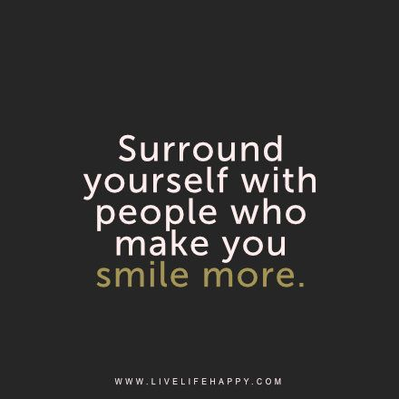 Surround yourself with people who make you smile more. | Life