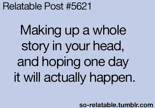"yeah, thats what im doing. ""making up a whole story in"