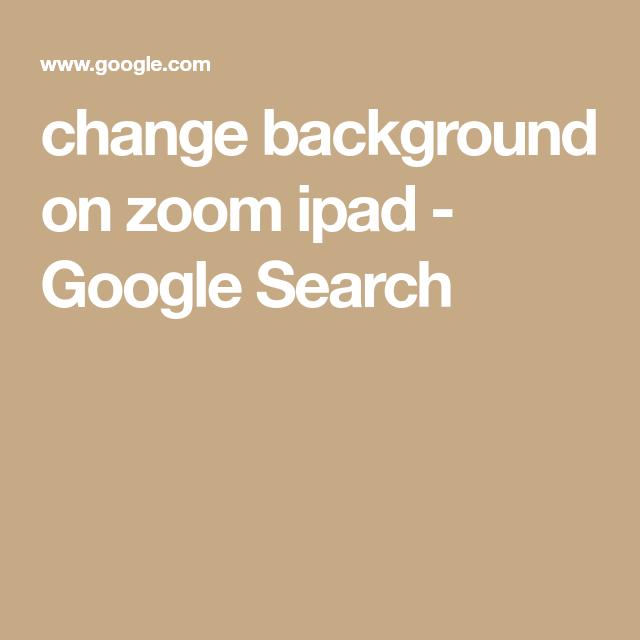 Change Background On Zoom Ipad Google Search Change Background Background Change