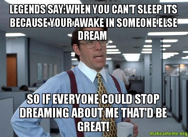 e9eba0edc5ae4666b79c8470e187dffd when you can't sleep its because your awake in someone else dream