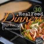 30 Real Food Dinners {Our Family Favorites}