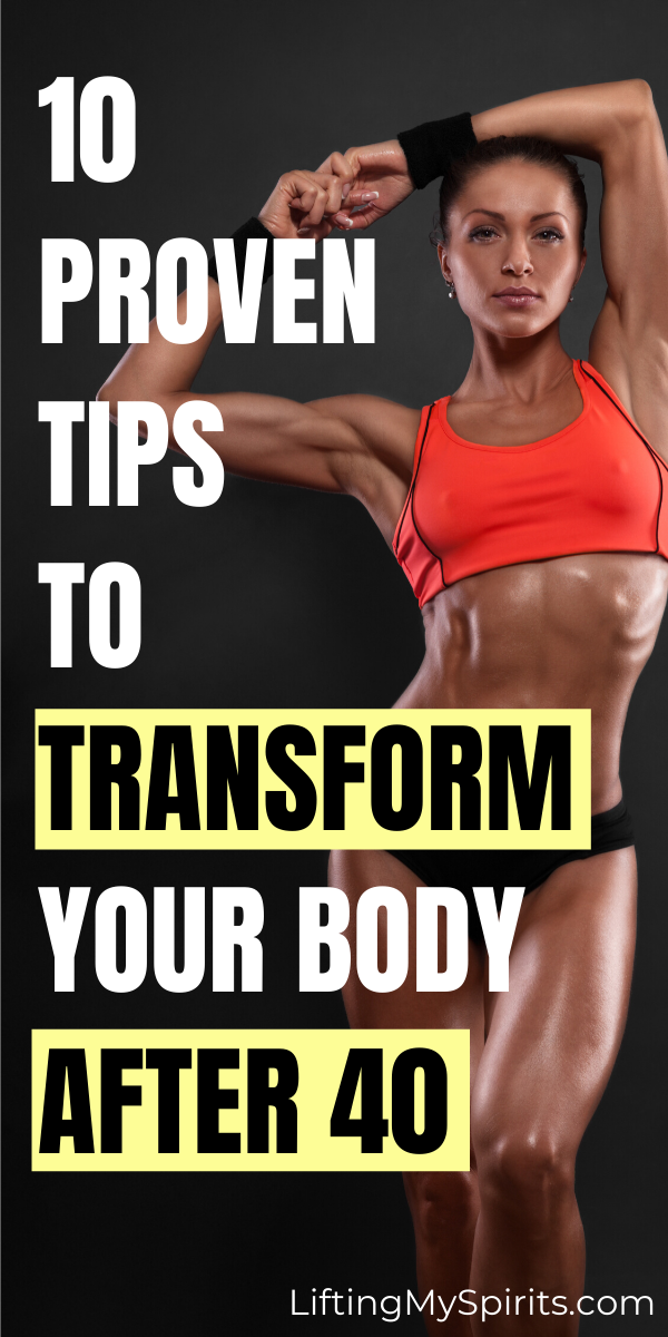 10 Proven Tips to Transform Your Body After 40 - Lifting My Spirits