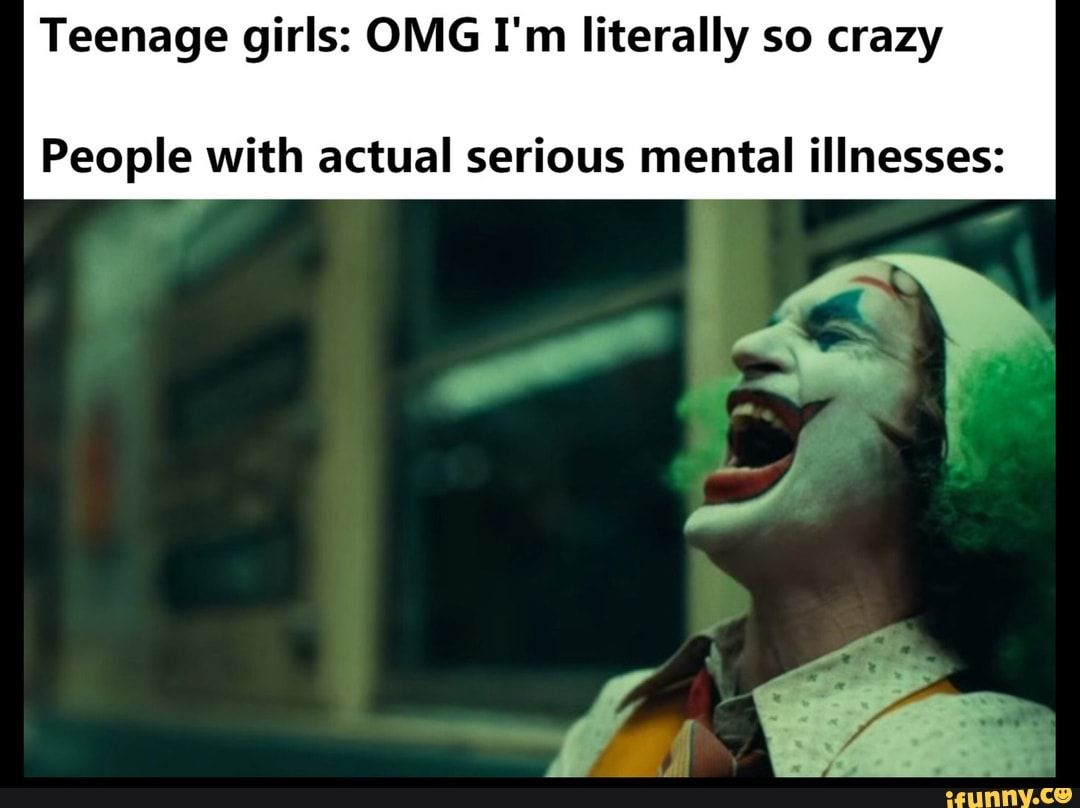 Picture memes 9q9lNZn67: 1 comment — iFunny Teenage girls: OMG I'm literally so crazy People with actual serious mental illnesses: – popular memes on the site
