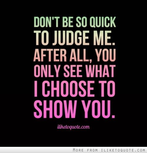 Don T Be So Quick To Judge Me After All You Only See What I Choose To Show You Drama Quotes Say Judge Quotes Quotes About Strength And Love Seeing Quotes