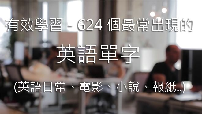 有效學習 - 624 個最常出現的英語單字 (英語日常、電影、小說、報紙..)