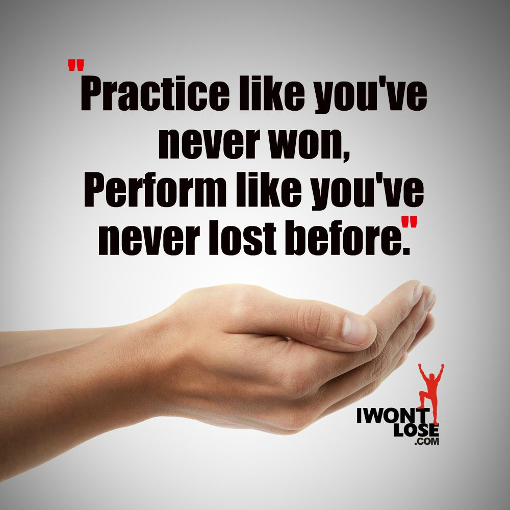 Practice Like Youve Never Won Perform Like Youve Never Lost