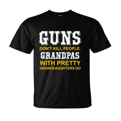 GUNS DON'T KILL PEOPLE. GRANDPAS WITH PRETTY GRANDDAUGHTERS DO t shirt