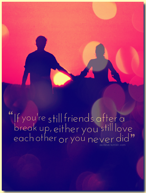 If you're still friends after a break up, either you still love each other or you never did.