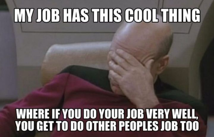 "New Funny Work 27 Funny Work Memes That Anybody with a Job Will Relate To ""My job has this cool thing where if you do your job very well, you get to do other people's job too."" 10"