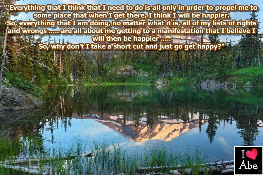 Todo lo que yo creo que tengo que hacer es todo sólo para impulsarme a algún lugar que cuando yo llegue, creo que voy a ser más FELIZ.  Por lo tanto, todo lo que estoy haciendo, no importa lo que es, todos mis listas de los aciertos y errores ..... son todas acerca de mí logrando llegar a una manifestación en la que creo que seré más FELIZ .....  Así que, ¿por qué no puedo tomar un atajo y simplemente ir a ser FELIZ?