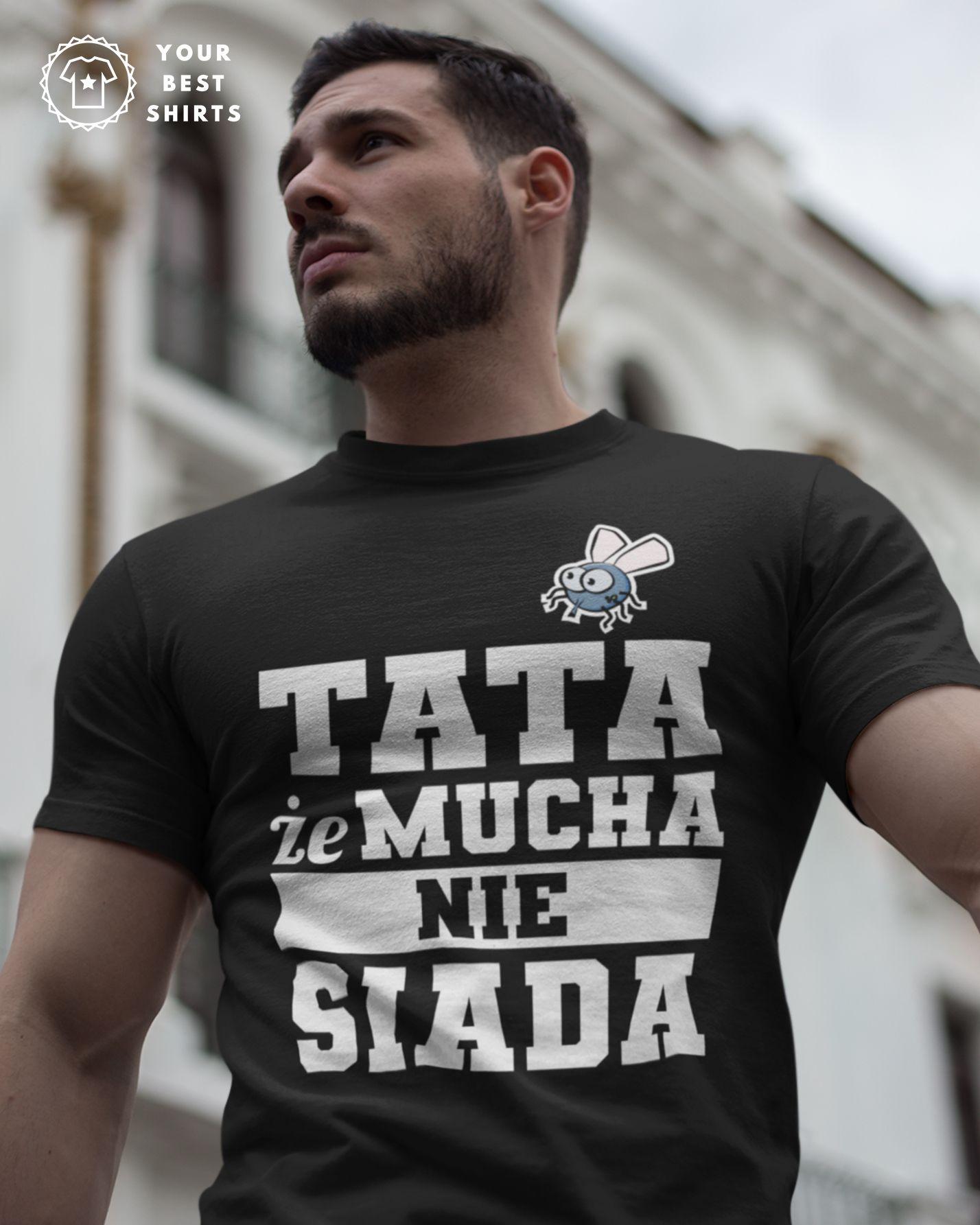 Koszulka Dla Taty Tata Ze Mucha Nie Siada In 2020 Cool Shirts Mens Tops Mens Tshirts