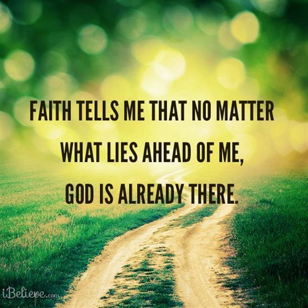 Faith tells me that no matter what lies ahead of me, God