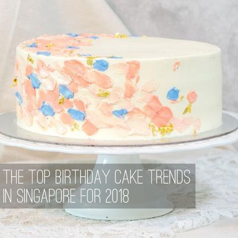 The Top Birthday Cake Trends In Singapore For 2018 Birthday Cakes