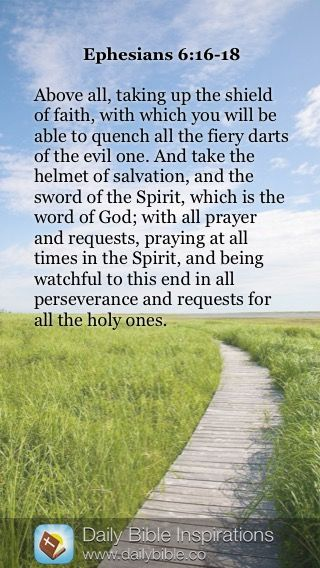 """""""Above all, taking up the shield of faith, with which you will be able to quench all the fiery darts of the evil one. And take the helmet of salvation, and the sword of the Spirit, which is the word of God; with all prayer and requests, parrying at all times in the Spirit, and being watchful to this end in all perseverance and requests for all the holy ones."""" ~ Ephesians 6:16-18"""