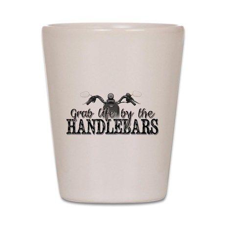 Grab Life By The Handlebars Shot Glass on CafePress.com