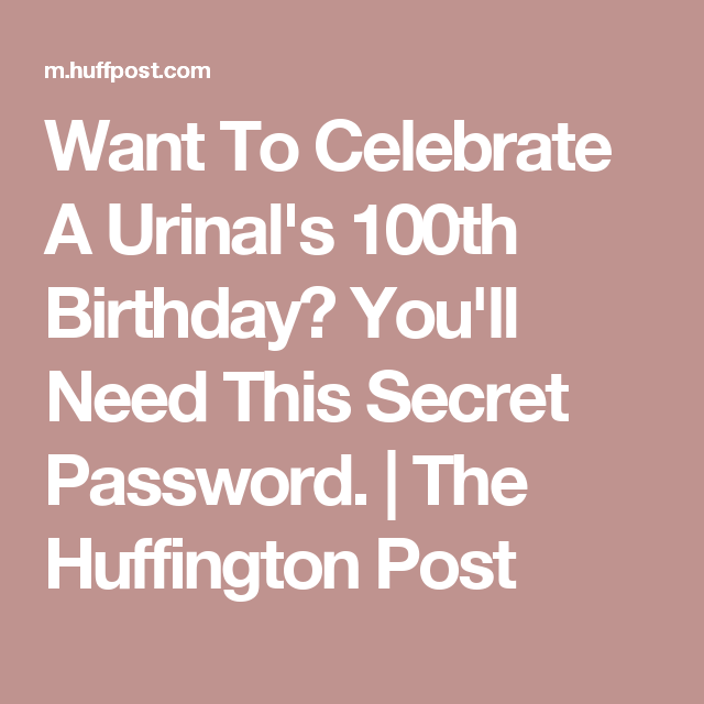 Want To Celebrate A Urinal's 100th Birthday? You'll Need This Secret Password. | The Huffington Post