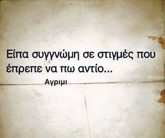 Είπα συγγνώμη σε στιγμές που έπρεπε να πω αντίο!greek quotes