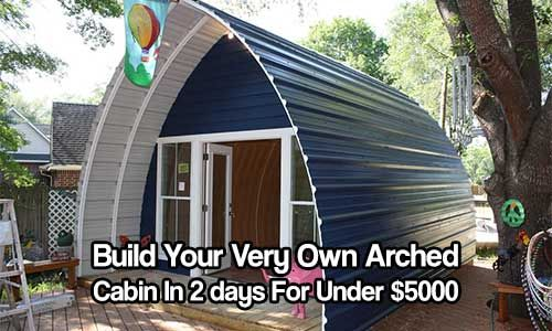 Build Your Very Own Arched Cabin In A Weekend For Under