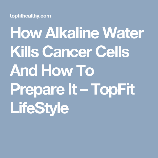 How Alkaline Water Kills Cancer Cells And How To Prepare It – TopFit LifeStyle