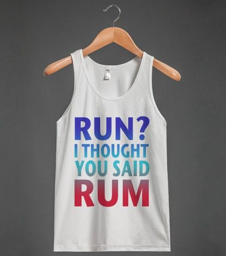 RUN? I THOUGHT YOU SAID RUM...... | Tank Top | Front