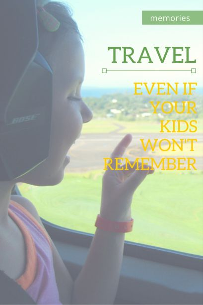 Travel Even If Your Kids Won T Remember Runway To Adventure Travel