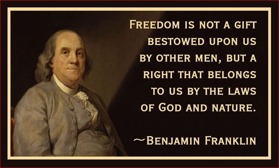 Freedom Is A Gift Given To Us By God And Nature Ben Franklin Ben Franklin Quotes Benjamin Franklin Quotes Liberty Quotes