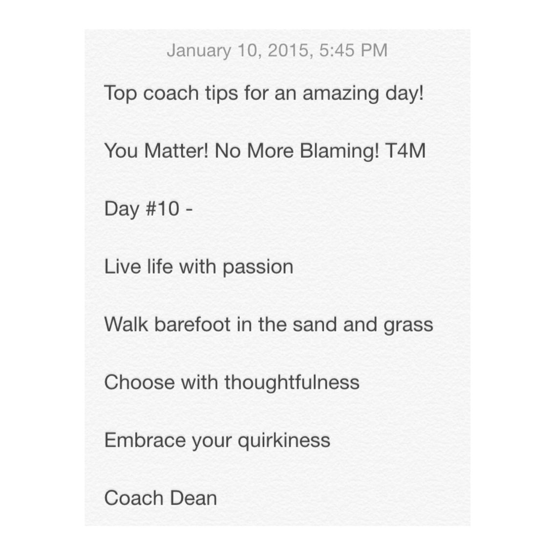 Top coach tips for an amazing day!  You Matter! No More Blaming! T4M  Day #10 -  Live life with passion  Walk barefoot in the sand and grass  Choose with thoughtfulness  Embrace your quirkiness  Coach Dean  Www.fb.com/coachdeanhobson youtube.com/coachdeanhobson      #leadership #motivation #beachbody #recovery #recreate #resolution #newyou #newyear #Fitdad #fitmom #fitnessmotivation #lab #lifepartner #life #love #loveofmylife #loss #dadof3 #determination #Destiny #Paleo #postop #P90X #Piyo