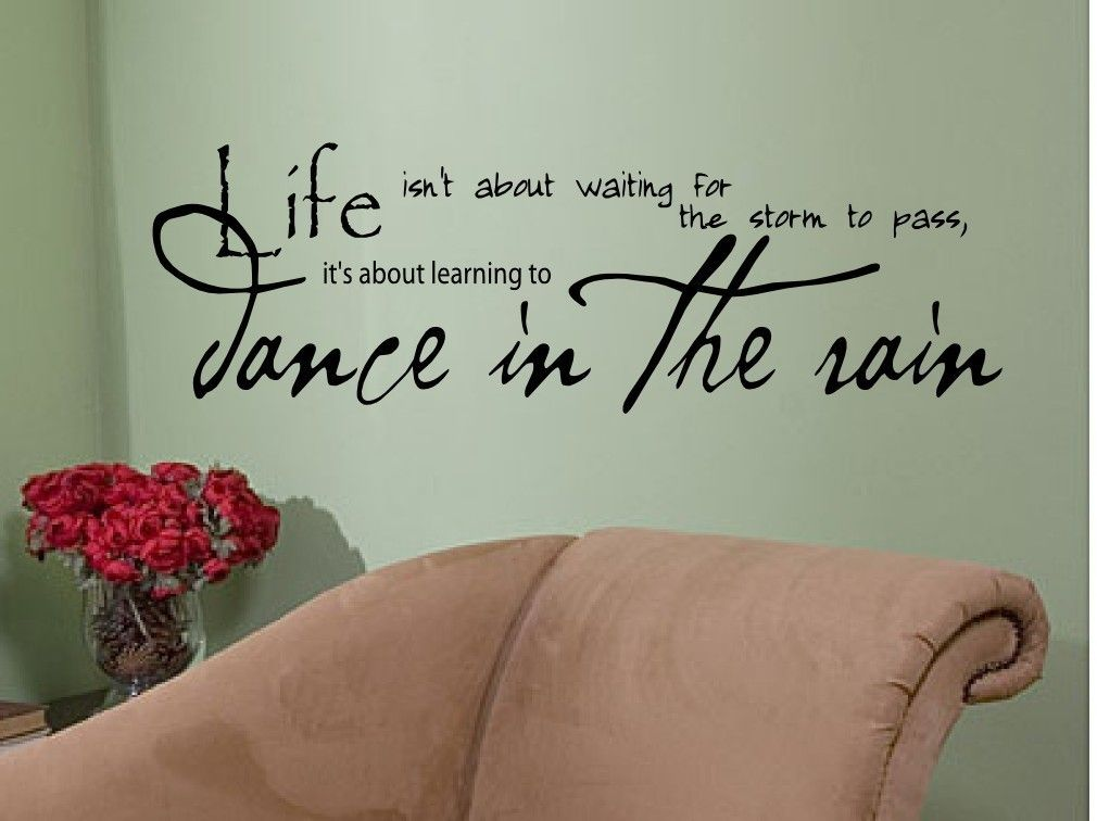 Life isn't about waiting for the storm to pass; it's learning to dance in the rain.