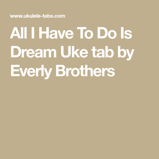 All I Have To Do Is Dream Uke Tab By Everly Brothers Songs