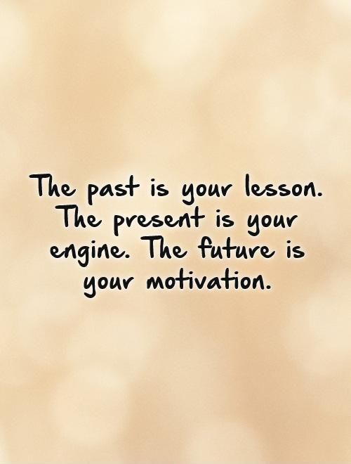 The Past Is Your Lesson The Present Is Your Engine The Future Is