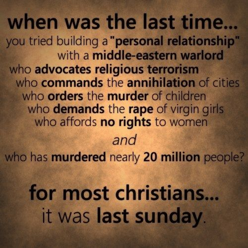 """When was the last time you tried building a """"personal relationship"""" with a middle eastern warlord who advocates religious terrorists who commands the annihilation of cities who orders the murder of children who demands the rape of virgin girls who affords no rights to woman, and who has murdered nearly 20 million people? for most christians... it was last sunday."""