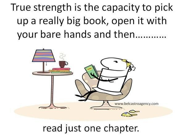 True strength is the capacity to pick up a really big book, open it with your bare hands and then... read just one chapter.