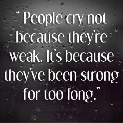 People cry not because they're weak. It's because they've been
