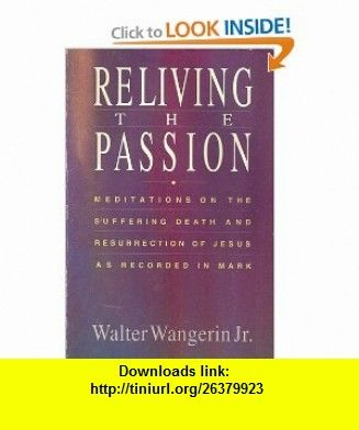 Reliving the Passion Meditations on the Suffering, Death and Resurrection of Jesus as Recorded in Mark (9780310755395) Walter Wangerin , ISBN-10: 0310755395  , ISBN-13: 978-0310755395 ,  , tutorials , pdf , ebook , torrent , downloads , rapidshare , filesonic , hotfile , megaupload , fileserve