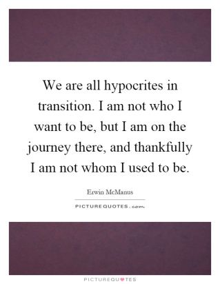 We Are All Hypocrites In Transition I Am Not Who I Want To Be But I Am On The Journey There And Quote 1 Hypocrite Wise Words Things I Want