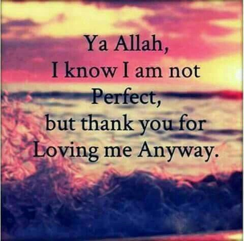 Ya Allah I Know I Am Not Perfect But Thank U For Loving Me Anyway Allah Quotes Islamic Love Quotes Allah Love