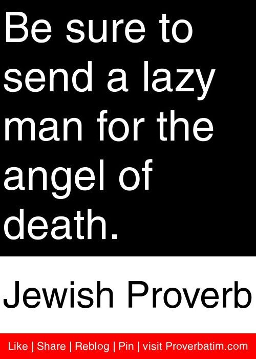 Be Sure To Send A Lazy Man For The Angel Of Death.   Jewish Proverb
