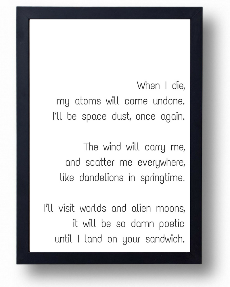When I die, my atoms will come undone. I\'ll be space dust ...
