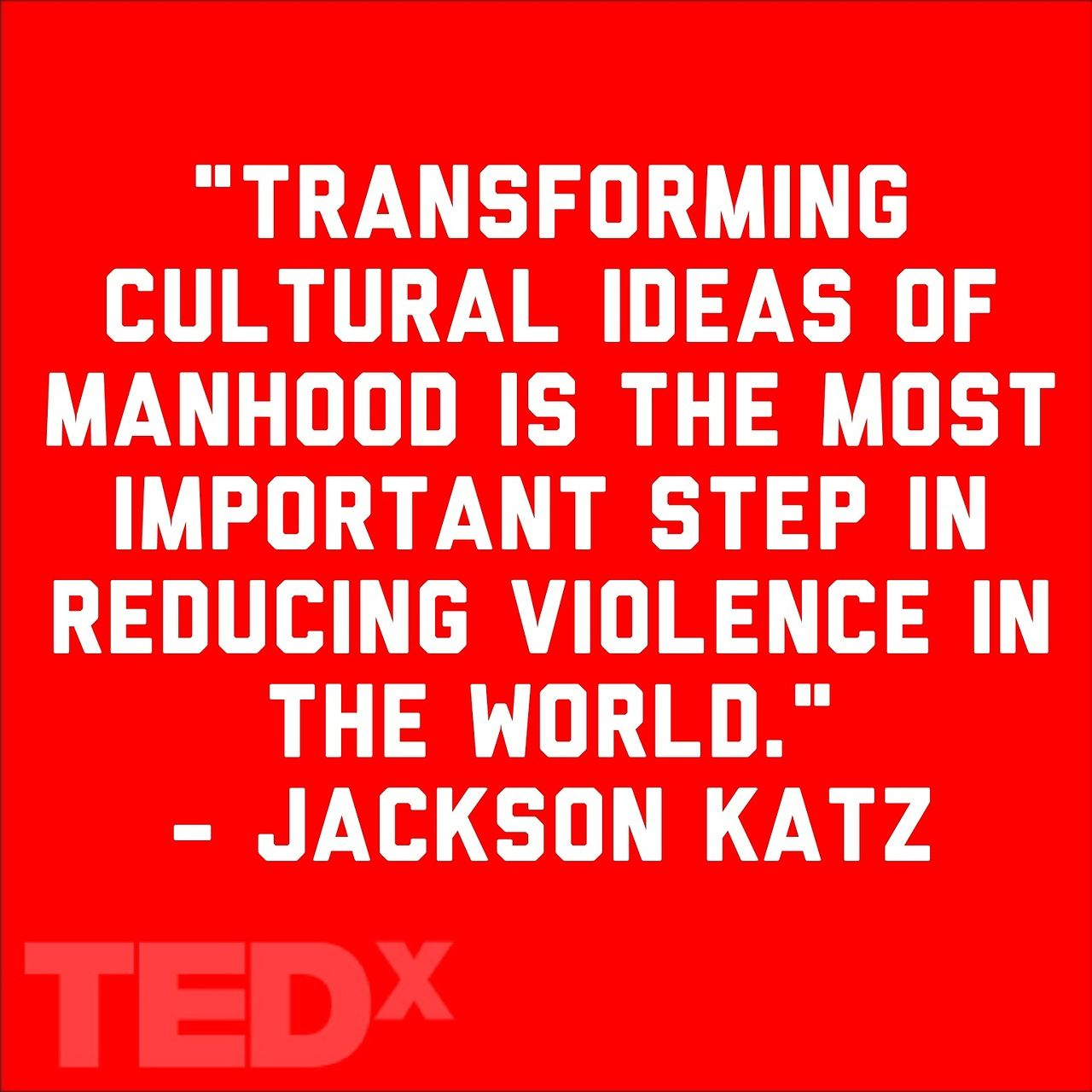 """Transforming cultural ideas of manhood is the most important step in reducing violence in the world."" - anti-sexism activist Jackson Katz"