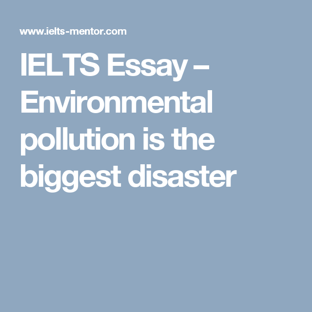 IELTS Essay – Environmental pollution is the biggest disaster ...