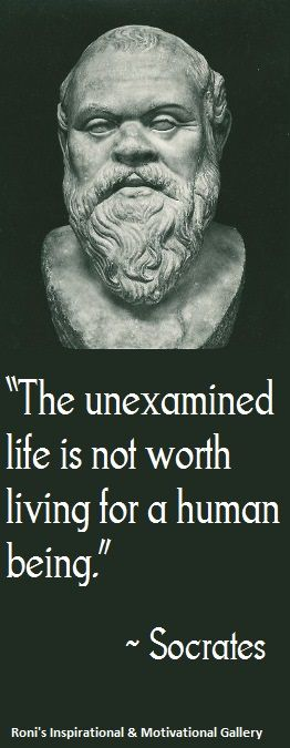 """""""The unexamined life is not worth living"""" (Socrates ..."""