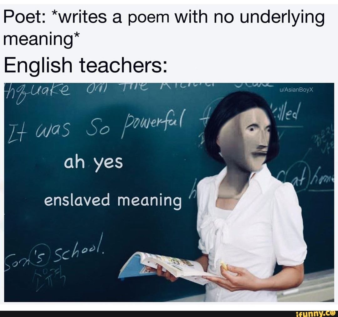 Poet Writes A Poem With No Underlying Meaning English Teacherfrs Oh Yes Ifunny Funny School Memes Memes Funny Memes